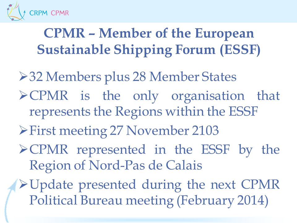 CPMR – Member of the European Sustainable Shipping Forum (ESSF)  32 Members plus 28 Member States  CPMR is the only organisation that represents the Regions within the ESSF  First meeting 27 November 2103  CPMR represented in the ESSF by the Region of Nord-Pas de Calais  Update presented during the next CPMR Political Bureau meeting (February 2014)