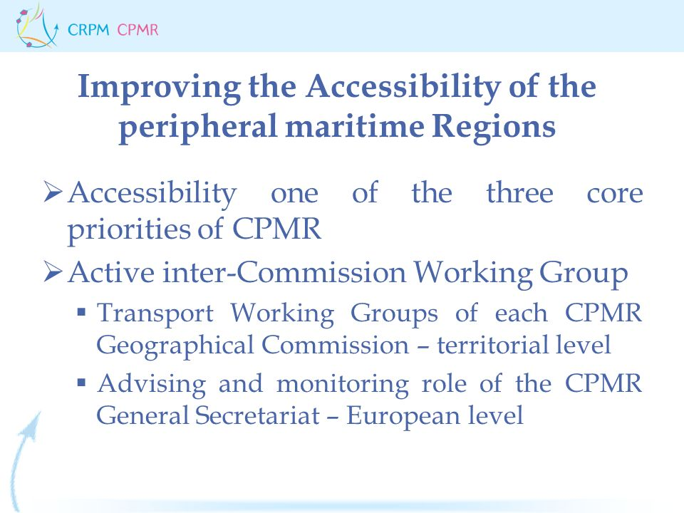 Improving the Accessibility of the peripheral maritime Regions  Accessibility one of the three core priorities of CPMR  Active inter-Commission Working Group  Transport Working Groups of each CPMR Geographical Commission – territorial level  Advising and monitoring role of the CPMR General Secretariat – European level