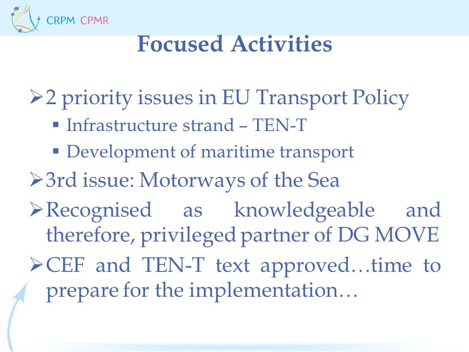 Focused Activities  2 priority issues in EU Transport Policy  Infrastructure strand – TEN-T  Development of maritime transport  3rd issue: Motorways of the Sea  Recognised as knowledgeable and therefore, privileged partner of DG MOVE  CEF and TEN-T text approved…time to prepare for the implementation…