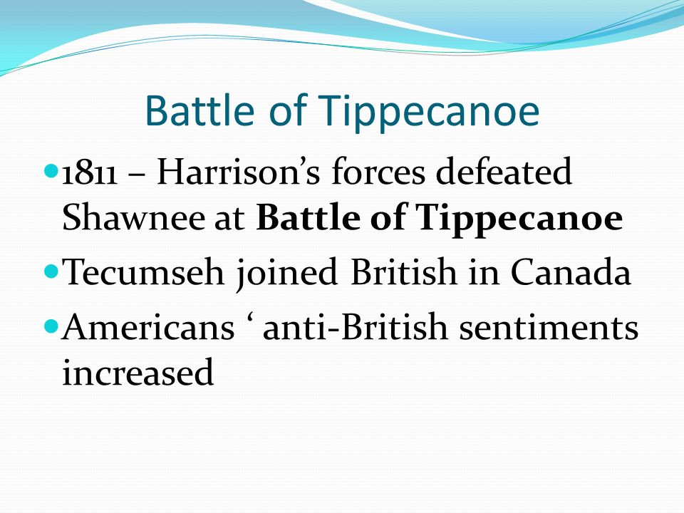Battle of Tippecanoe 1811 – Harrison's forces defeated Shawnee at Battle of Tippecanoe Tecumseh joined British in Canada Americans ' anti-British sentiments increased
