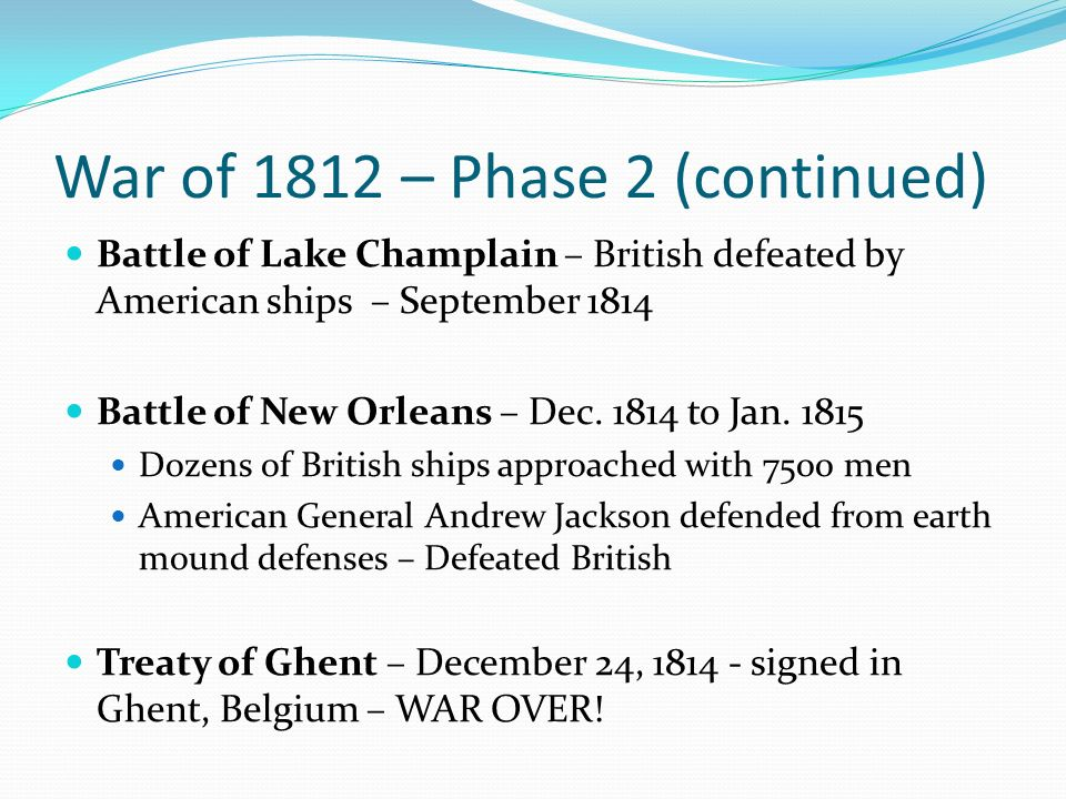 War of 1812 – Phase 2 (continued) Battle of Lake Champlain – British defeated by American ships – September 1814 Battle of New Orleans – Dec.