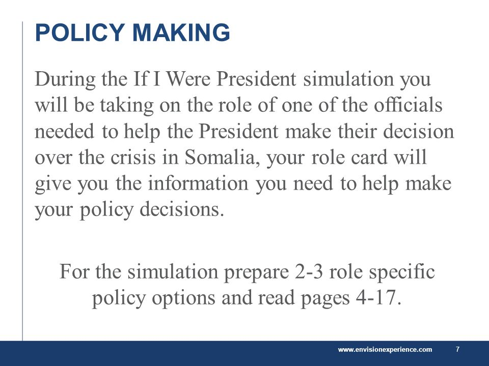 POLICY MAKING During the If I Were President simulation you will be taking on the role of one of the officials needed to help the President make their decision over the crisis in Somalia, your role card will give you the information you need to help make your policy decisions.