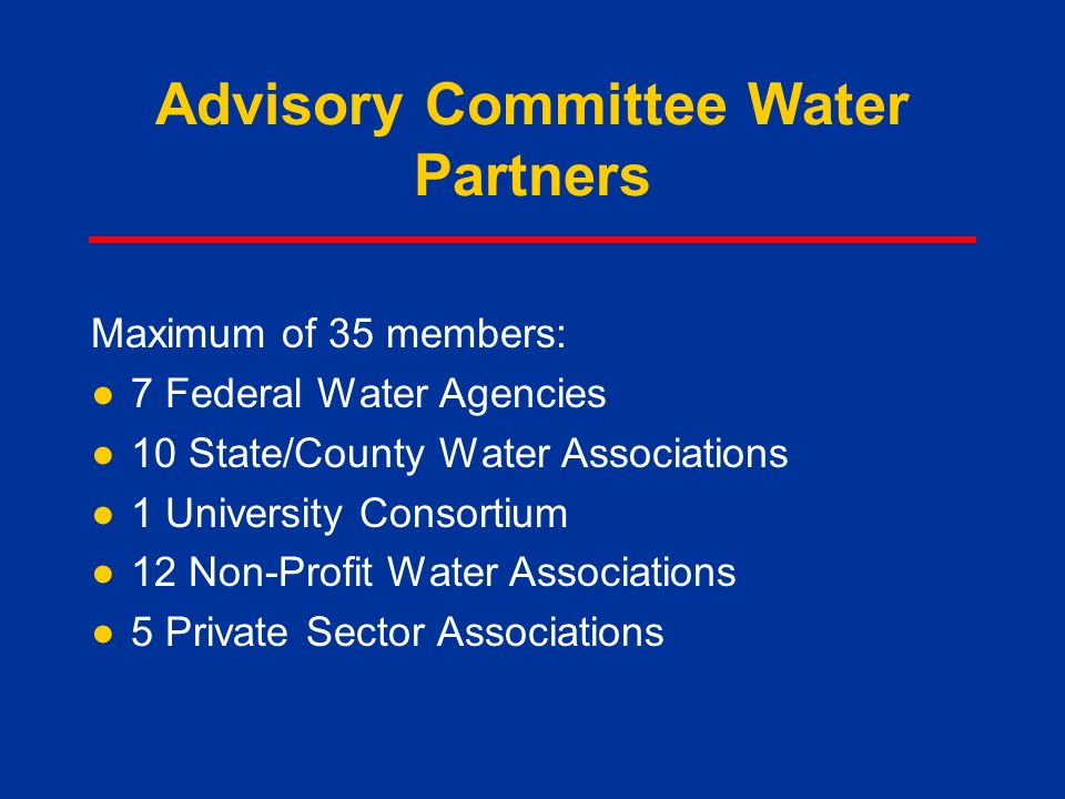 Advisory Committee Water Partners Maximum of 35 members: ●7 Federal Water Agencies ●10 State/County Water Associations ●1 University Consortium ●12 Non-Profit Water Associations ●5 Private Sector Associations