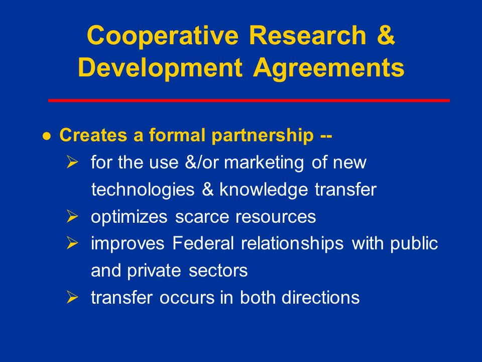 Cooperative Research & Development Agreements ●Creates a formal partnership --  for the use &/or marketing of new technologies & knowledge transfer  optimizes scarce resources  improves Federal relationships with public and private sectors  transfer occurs in both directions