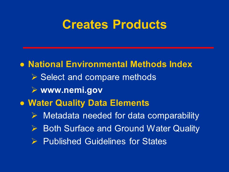 Creates Products ●National Environmental Methods Index  Select and compare methods    ●Water Quality Data Elements  Metadata needed for data comparability  Both Surface and Ground Water Quality  Published Guidelines for States