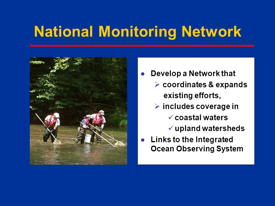 National Monitoring Network ●Develop a Network that  coordinates & expands existing efforts,  includes coverage in coastal waters upland watersheds ●Links to the Integrated Ocean Observing System