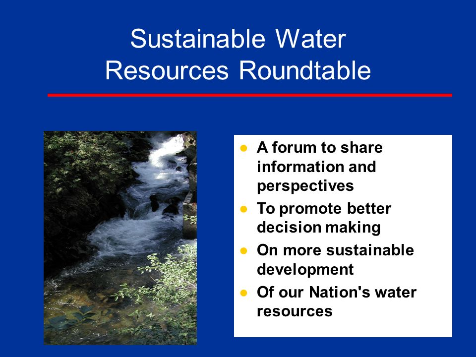 Sustainable Water Resources Roundtable ●A forum to share information and perspectives ●To promote better decision making ●On more sustainable development ●Of our Nation s water resources