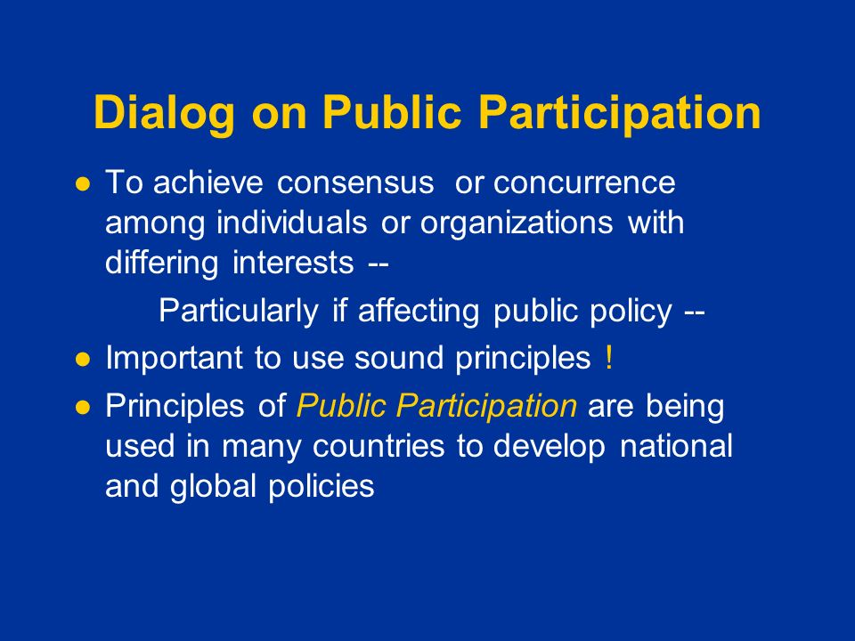 Dialog on Public Participation ●To achieve consensus or concurrence among individuals or organizations with differing interests -- Particularly if affecting public policy -- ●Important to use sound principles .