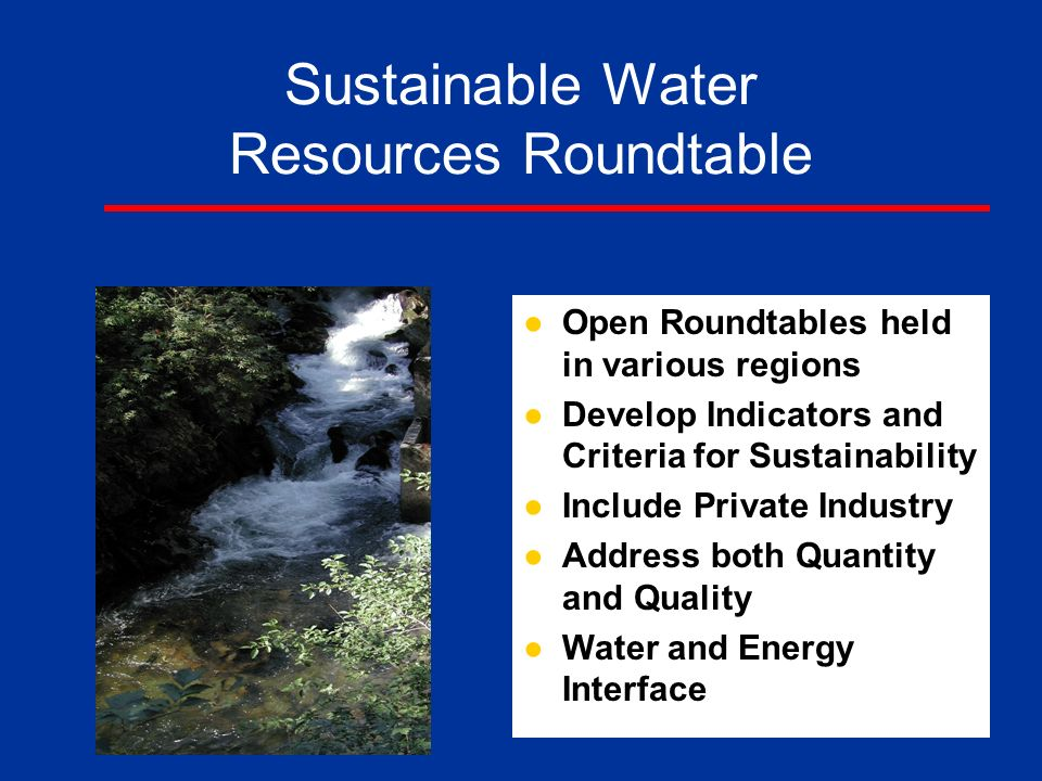 Sustainable Water Resources Roundtable ●Open Roundtables held in various regions ●Develop Indicators and Criteria for Sustainability ●Include Private Industry ●Address both Quantity and Quality ●Water and Energy Interface