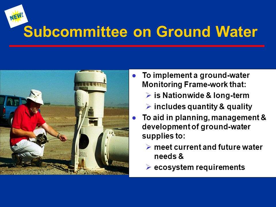 Subcommittee on Ground Water ●To implement a ground-water Monitoring Frame-work that:  is Nationwide & long-term  includes quantity & quality ●To aid in planning, management & development of ground-water supplies to:  meet current and future water needs &  ecosystem requirements