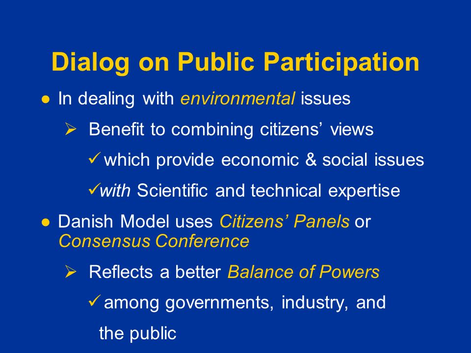 Dialog on Public Participation ●In dealing with environmental issues  Benefit to combining citizens' views which provide economic & social issues with Scientific and technical expertise ●Danish Model uses Citizens' Panels or Consensus Conference  Reflects a better Balance of Powers among governments, industry, and the public