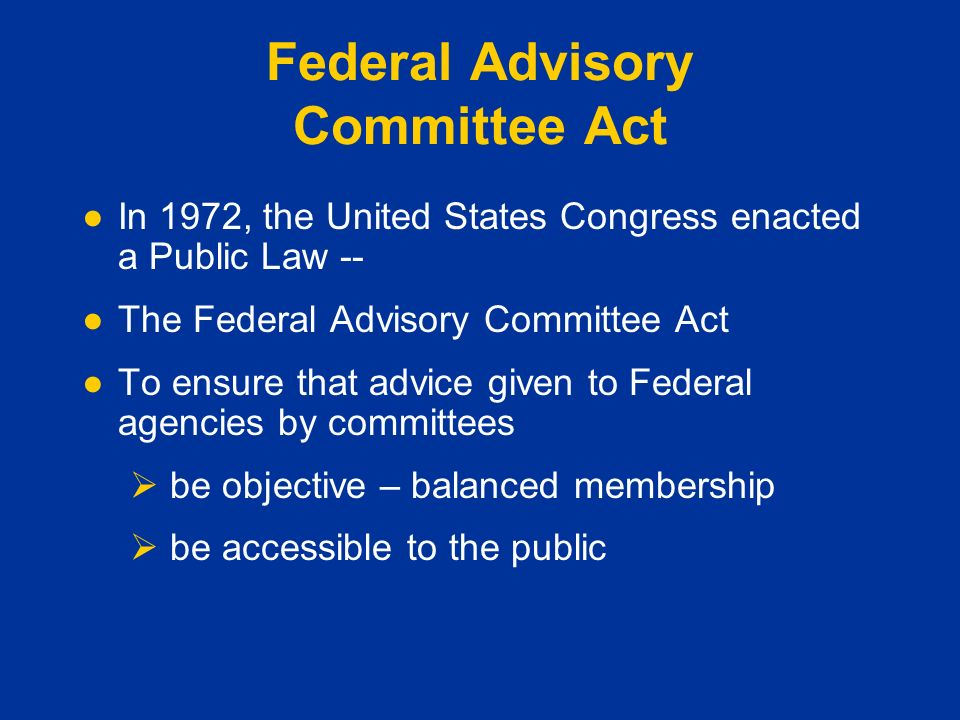 Federal Advisory Committee Act ●In 1972, the United States Congress enacted a Public Law -- ●The Federal Advisory Committee Act ●To ensure that advice given to Federal agencies by committees  be objective – balanced membership  be accessible to the public