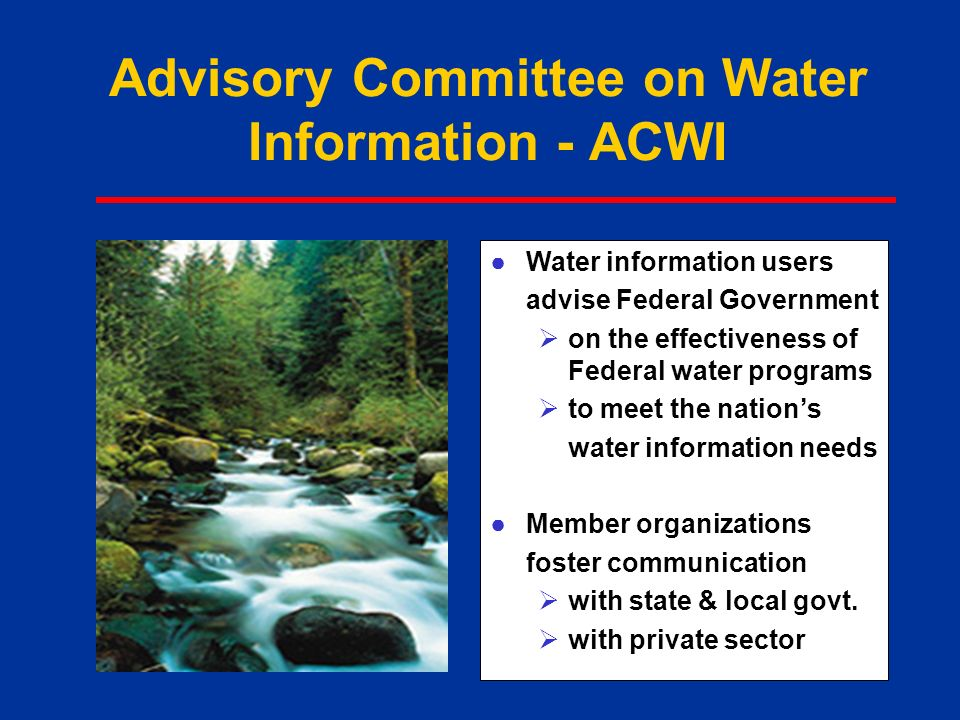 Advisory Committee on Water Information - ACWI ●Water information users advise Federal Government  on the effectiveness of Federal water programs  to meet the nation's water information needs ●Member organizations foster communication  with state & local govt.