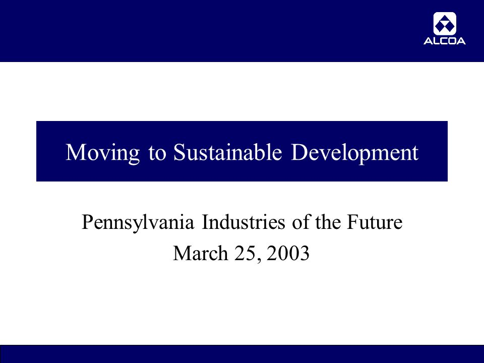 1 Moving to Sustainable Development Pennsylvania Industries of the Future March 25, 2003