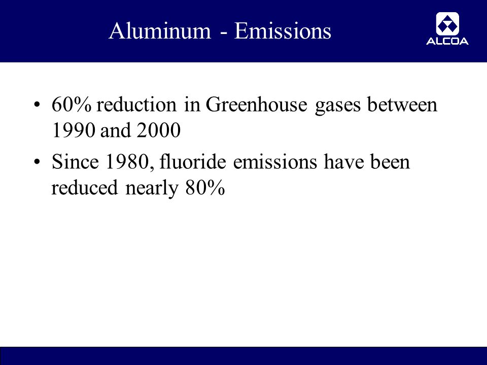 16 Aluminum - Emissions 60% reduction in Greenhouse gases between 1990 and 2000 Since 1980, fluoride emissions have been reduced nearly 80%