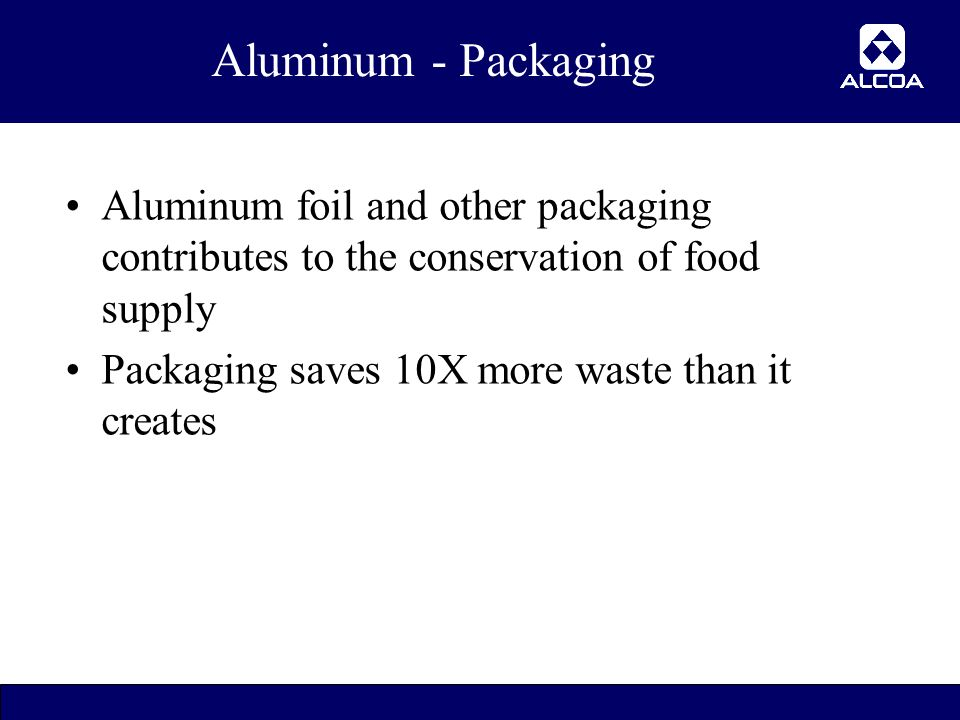 20 Aluminum - Packaging Aluminum foil and other packaging contributes to the conservation of food supply Packaging saves 10X more waste than it creates