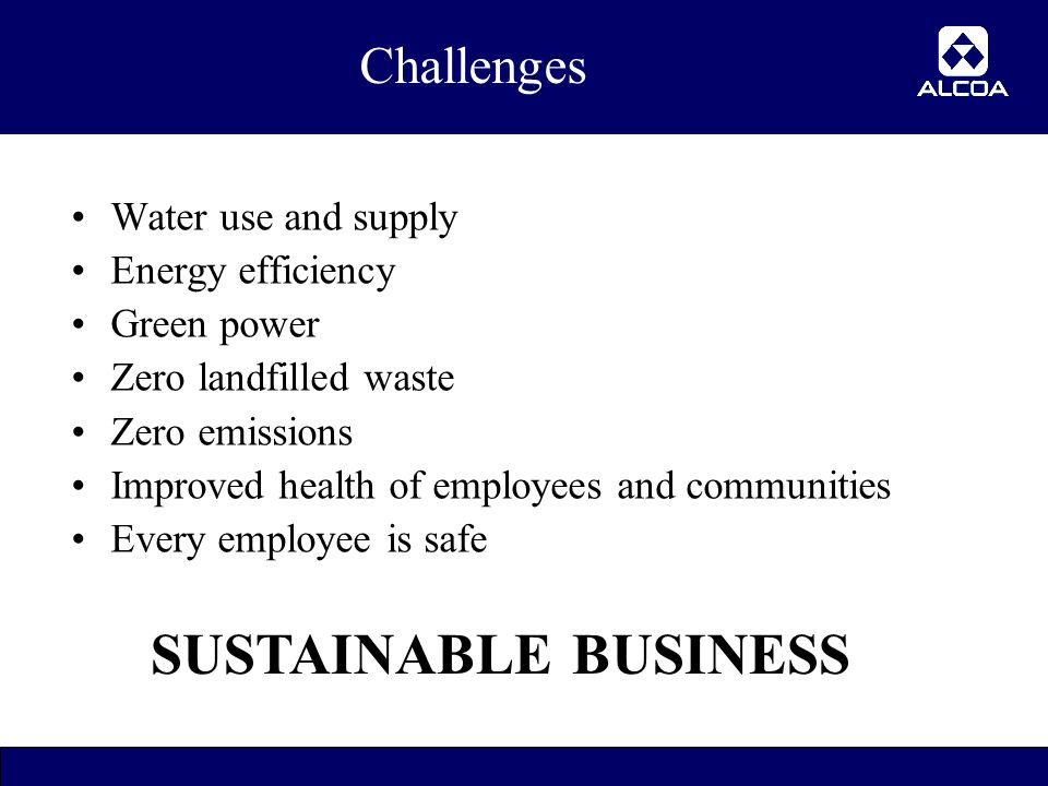 28 Challenges Water use and supply Energy efficiency Green power Zero landfilled waste Zero emissions Improved health of employees and communities Every employee is safe SUSTAINABLE BUSINESS