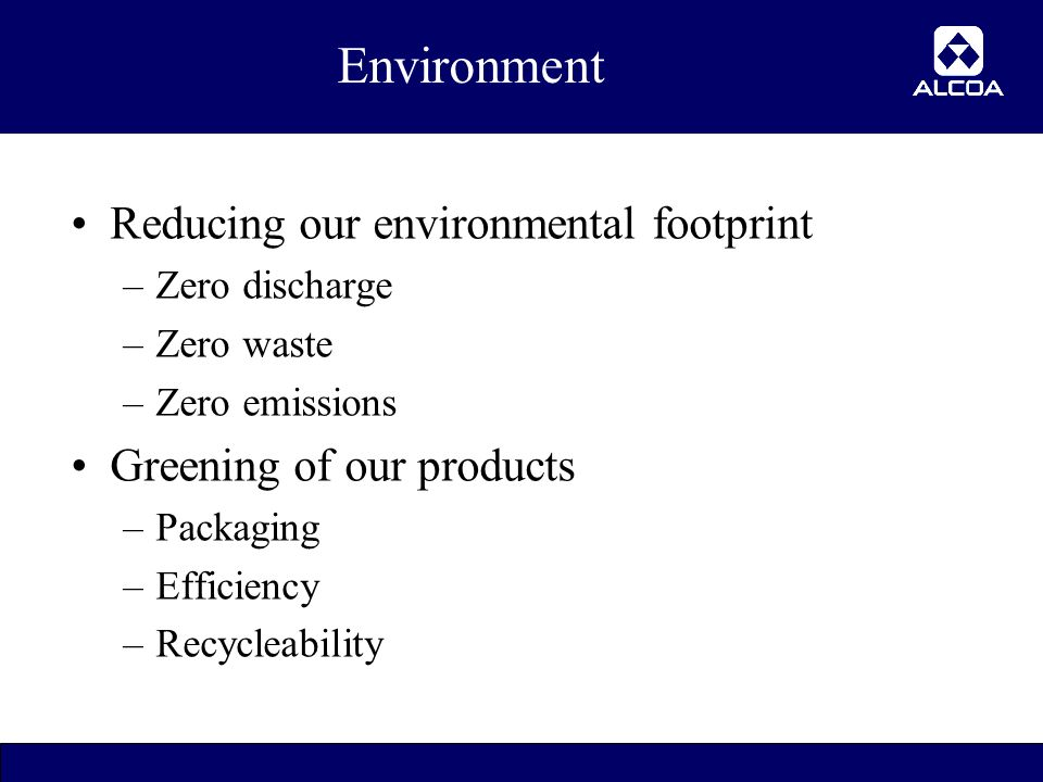 6 Environment Reducing our environmental footprint –Zero discharge –Zero waste –Zero emissions Greening of our products –Packaging –Efficiency –Recycleability