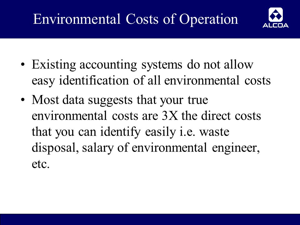 8 Environmental Costs of Operation Existing accounting systems do not allow easy identification of all environmental costs Most data suggests that your true environmental costs are 3X the direct costs that you can identify easily i.e.