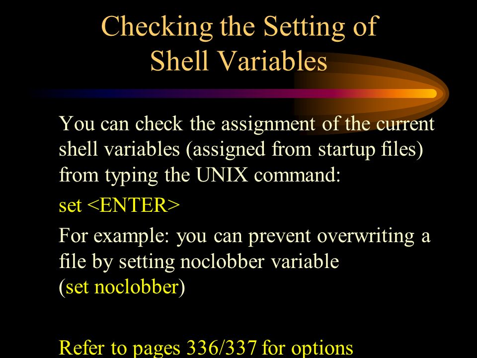 Checking the Setting of Shell Variables You can check the assignment of the current shell variables (assigned from startup files) from typing the UNIX command: set For example: you can prevent overwriting a file by setting noclobber variable (set noclobber) Refer to pages 336/337 for options