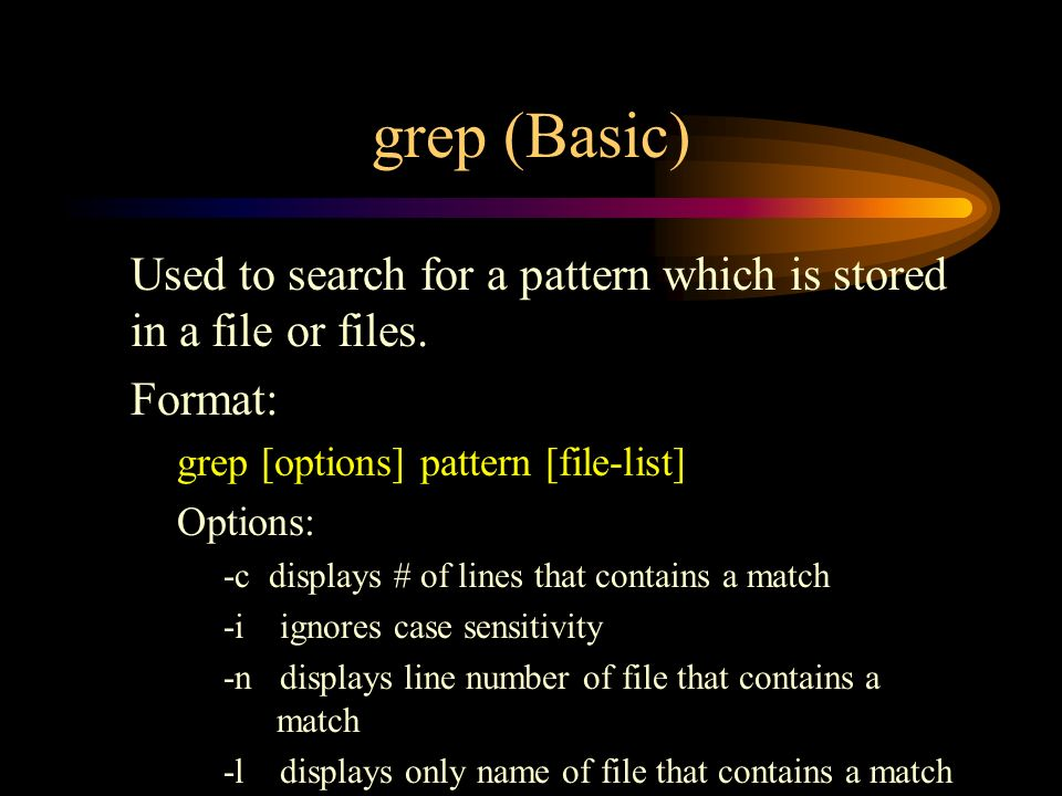 grep (Basic) Used to search for a pattern which is stored in a file or files.
