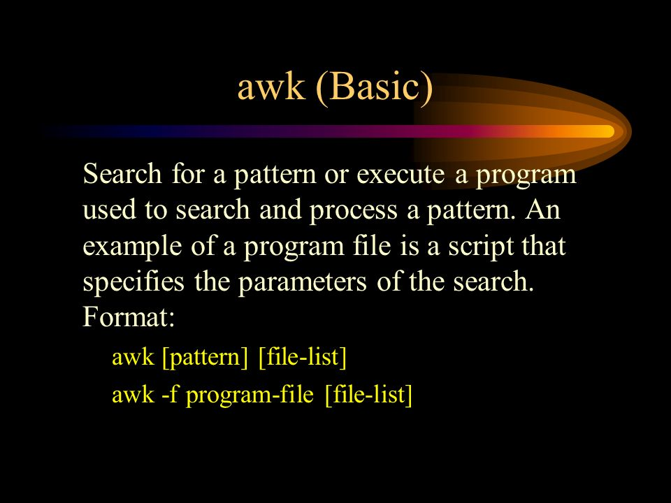 awk (Basic) Search for a pattern or execute a program used to search and process a pattern.