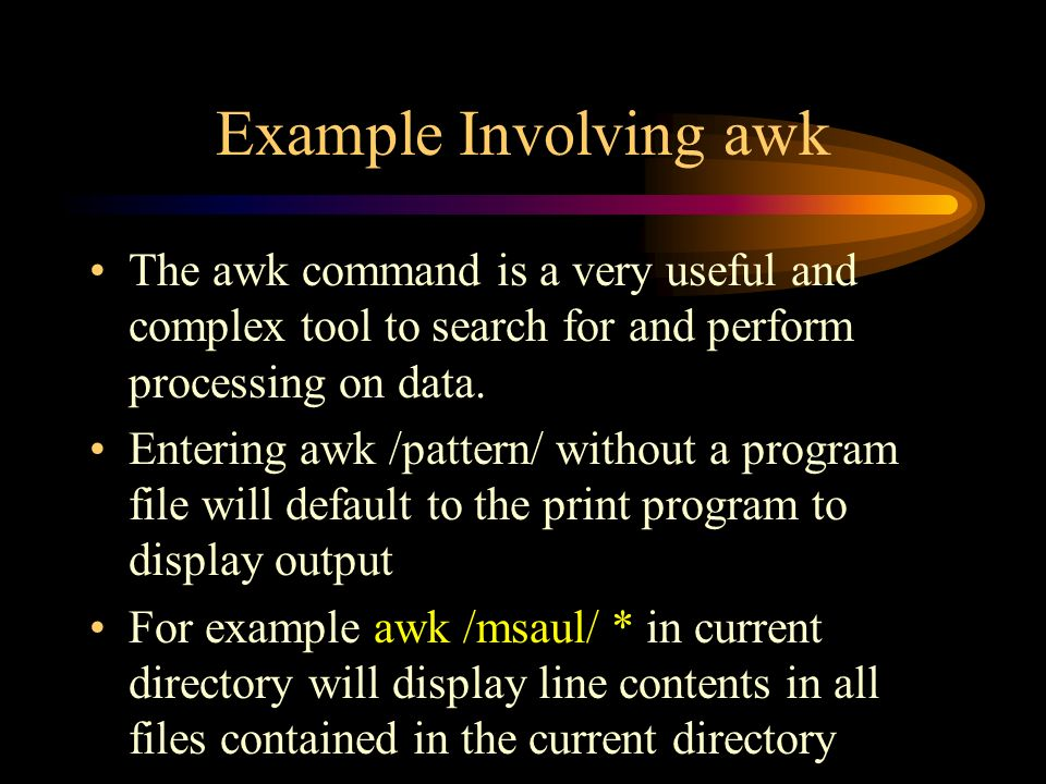 Example Involving awk The awk command is a very useful and complex tool to search for and perform processing on data.