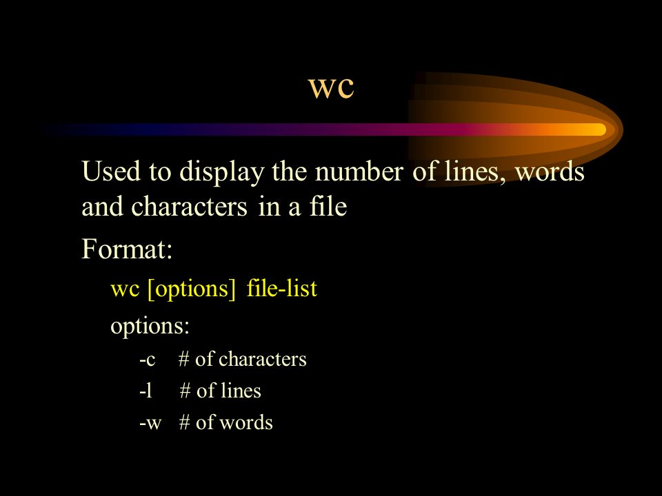 wc Used to display the number of lines, words and characters in a file Format: wc [options] file-list options: -c # of characters -l # of lines -w # of words