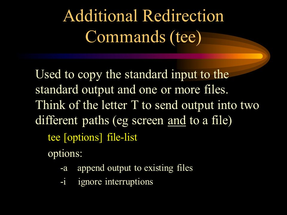 Additional Redirection Commands (tee) Used to copy the standard input to the standard output and one or more files.