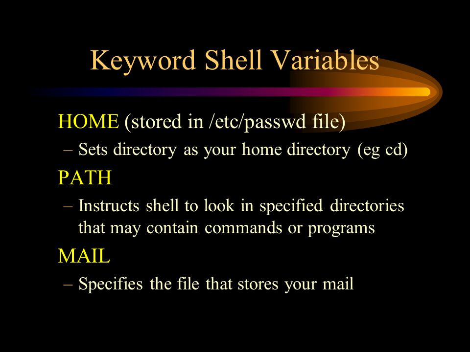 Keyword Shell Variables HOME (stored in /etc/passwd file) –Sets directory as your home directory (eg cd) PATH –Instructs shell to look in specified directories that may contain commands or programs MAIL –Specifies the file that stores your mail