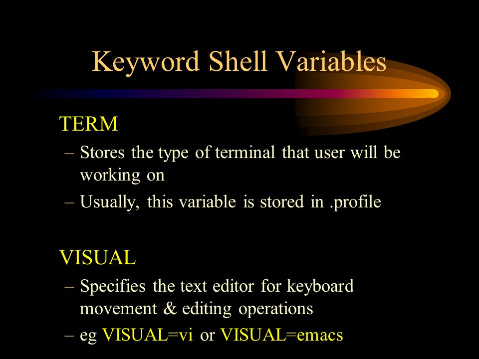 Keyword Shell Variables TERM –Stores the type of terminal that user will be working on –Usually, this variable is stored in.profile VISUAL –Specifies the text editor for keyboard movement & editing operations –eg VISUAL=vi or VISUAL=emacs