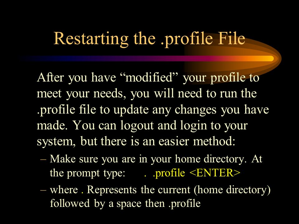 Restarting the.profile File After you have modified your profile to meet your needs, you will need to run the.profile file to update any changes you have made.