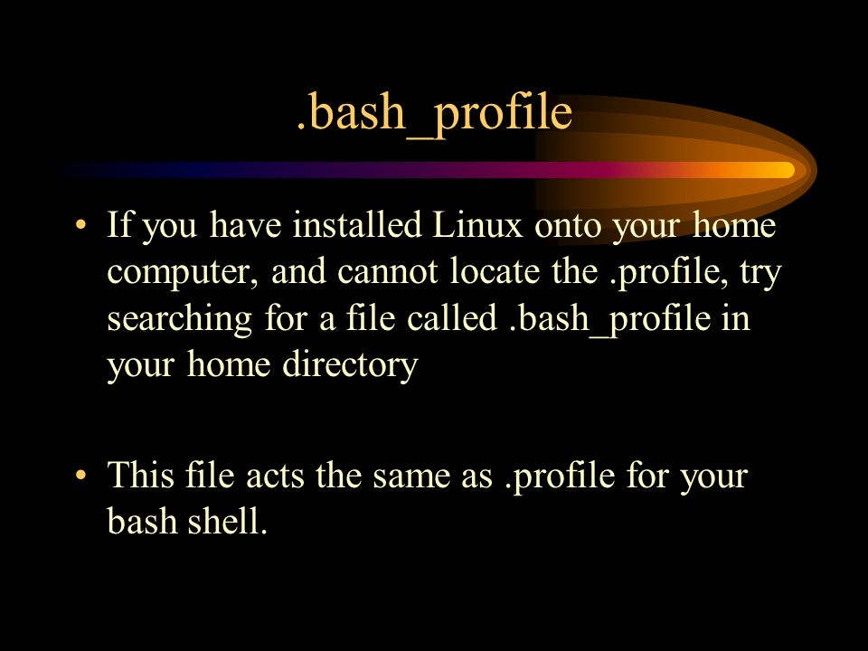 .bash_profile If you have installed Linux onto your home computer, and cannot locate the.profile, try searching for a file called.bash_profile in your home directory This file acts the same as.profile for your bash shell.