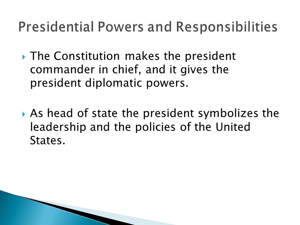  The Constitution makes the president commander in chief, and it gives the president diplomatic powers.