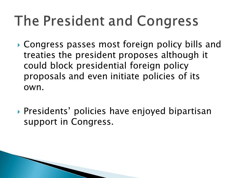  Congress passes most foreign policy bills and treaties the president proposes although it could block presidential foreign policy proposals and even initiate policies of its own.