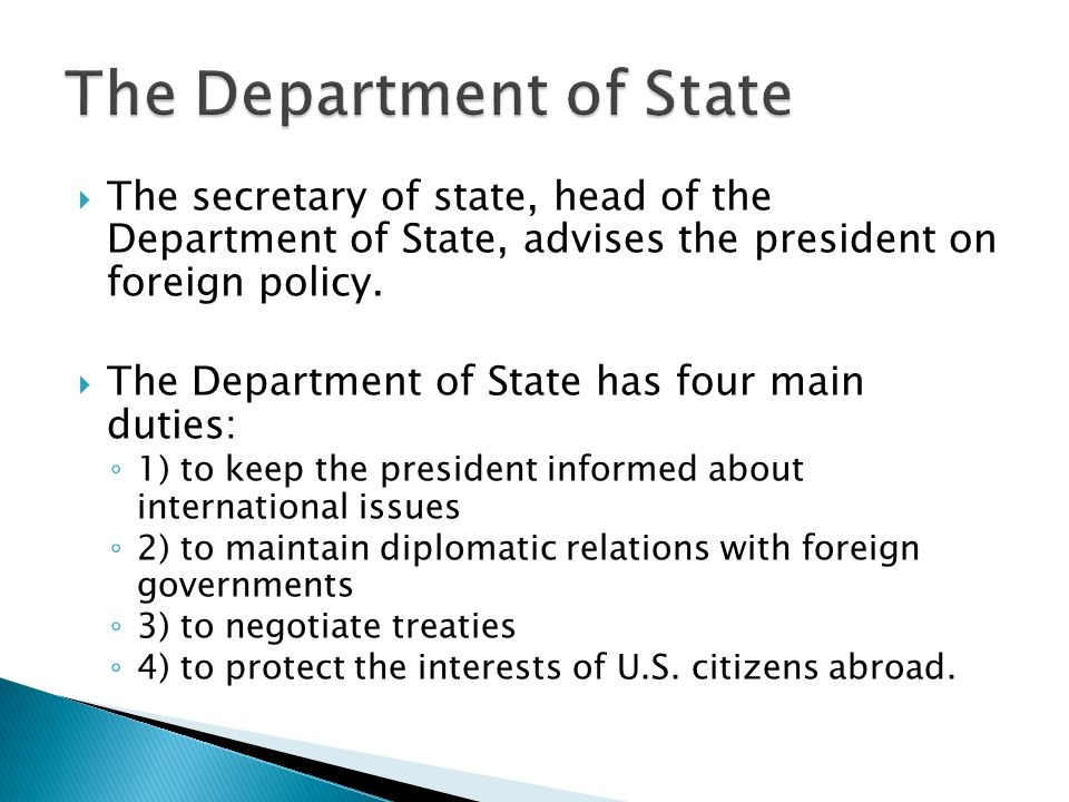  The secretary of state, head of the Department of State, advises the president on foreign policy.