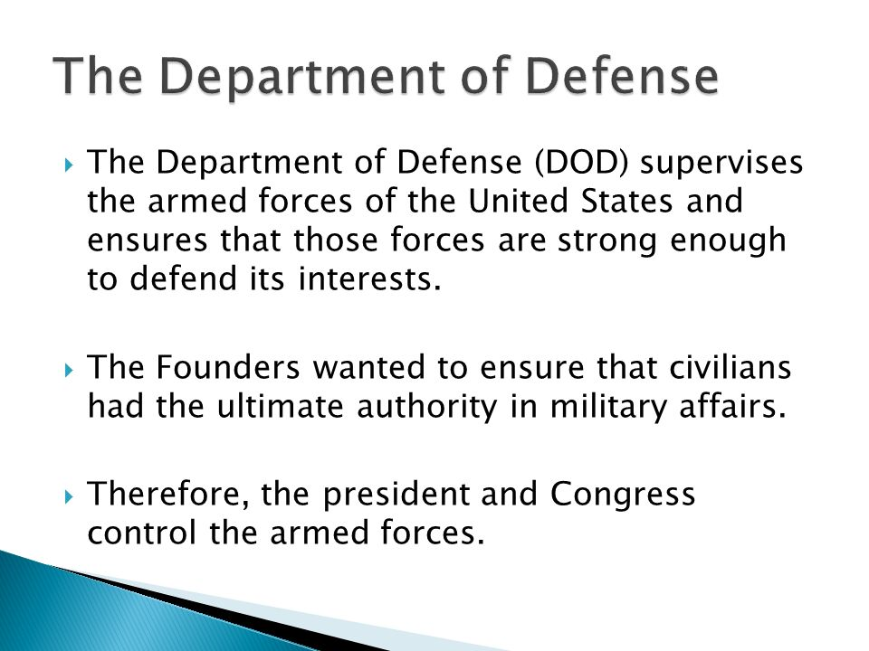  The Department of Defense (DOD) supervises the armed forces of the United States and ensures that those forces are strong enough to defend its interests.