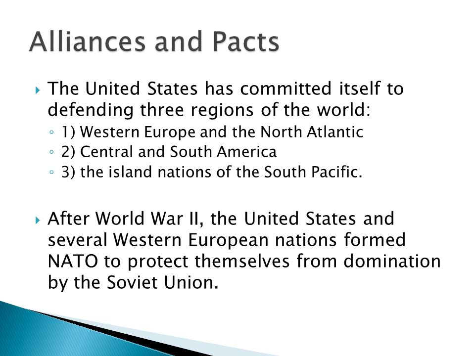  The United States has committed itself to defending three regions of the world: ◦ 1) Western Europe and the North Atlantic ◦ 2) Central and South America ◦ 3) the island nations of the South Pacific.