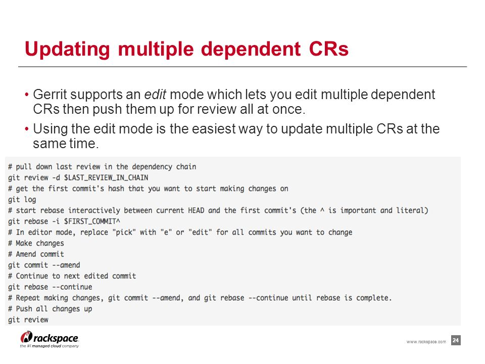Managing multiple dependent CRs 23 When you want to start new work that is based on the commit under the review, you can add the commit as a dependency.