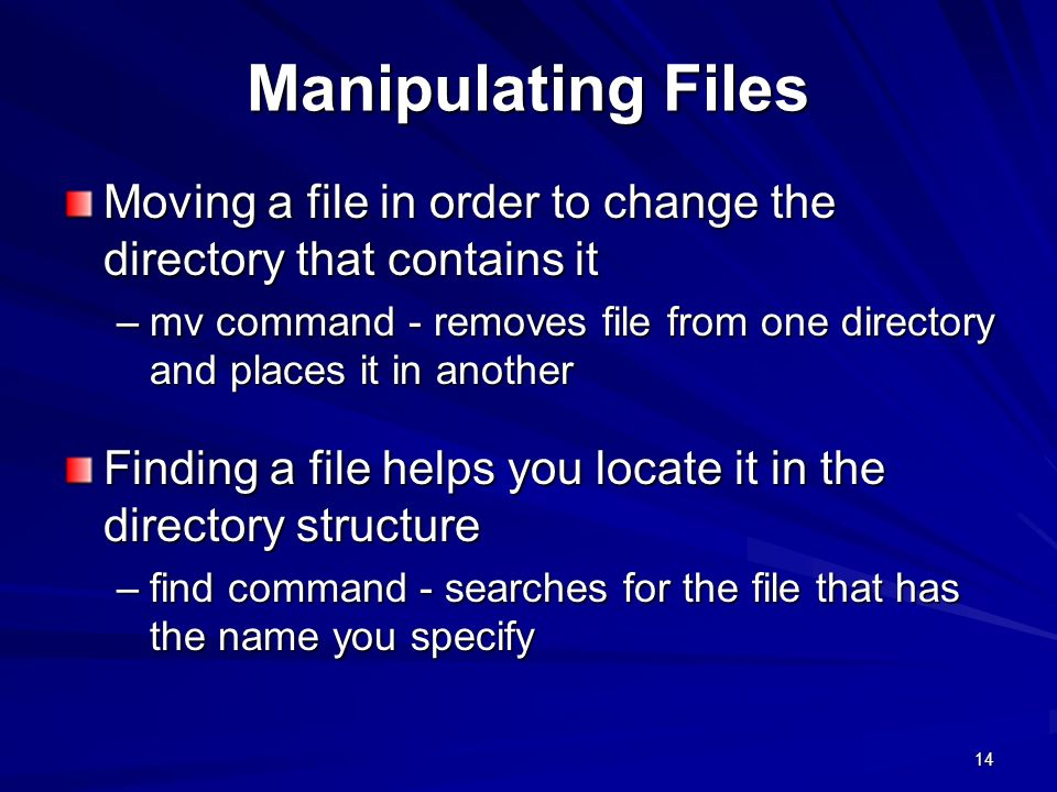 14 Manipulating Files Moving a file in order to change the directory that contains it –mv command - removes file from one directory and places it in another Finding a file helps you locate it in the directory structure –find command - searches for the file that has the name you specify