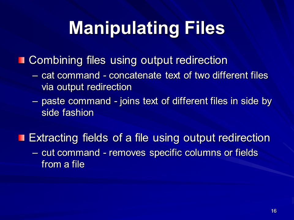 16 Manipulating Files Combining files using output redirection –cat command - concatenate text of two different files via output redirection –paste command - joins text of different files in side by side fashion Extracting fields of a file using output redirection –cut command - removes specific columns or fields from a file