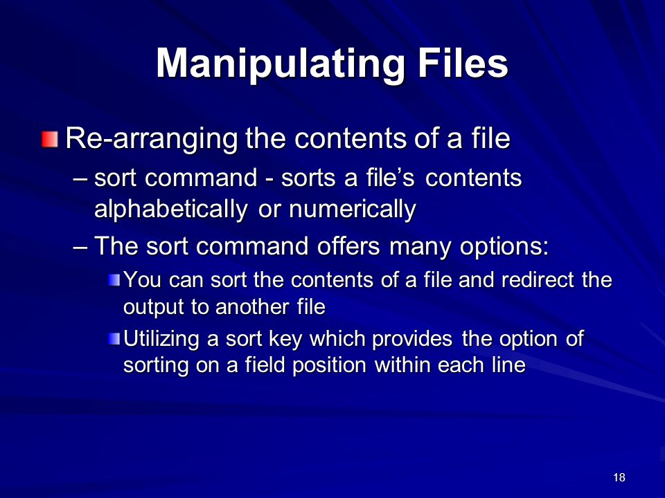 18 Manipulating Files Re-arranging the contents of a file –sort command - sorts a file's contents alphabetically or numerically –The sort command offers many options: You can sort the contents of a file and redirect the output to another file Utilizing a sort key which provides the option of sorting on a field position within each line