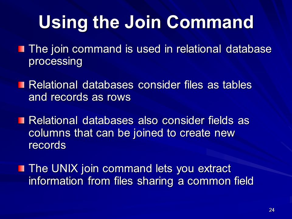24 Using the Join Command The join command is used in relational database processing Relational databases consider files as tables and records as rows Relational databases also consider fields as columns that can be joined to create new records The UNIX join command lets you extract information from files sharing a common field