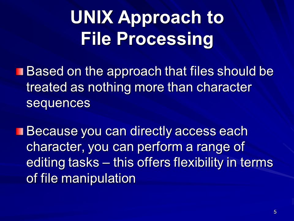 5 UNIX Approach to File Processing Based on the approach that files should be treated as nothing more than character sequences Because you can directly access each character, you can perform a range of editing tasks – this offers flexibility in terms of file manipulation