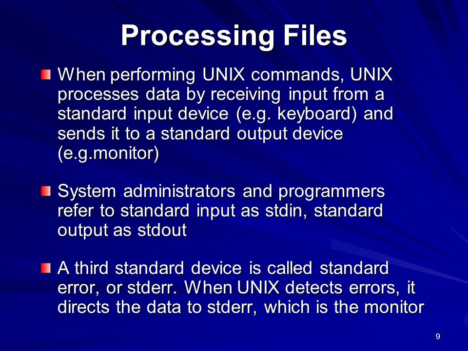 9 Processing Files When performing UNIX commands, UNIX processes data by receiving input from a standard input device (e.g.