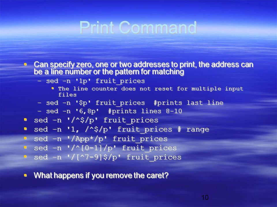 10 Print Command  Can specify zero, one or two addresses to print, the address can be a line number or the pattern for matching –sed –n 1p fruit_prices  The line counter does not reset for multiple input files –sed –n $p fruit_prices #prints last line –sed –n 6,8p #prints lines 8-10  sed –n /^$/p fruit_prices  sed –n 1, /^$/p fruit_prices # range  sed –n /App*/p fruit_prices  sed –n /^[0-1]/p fruit_prices  sed –n /[^7-9]$/p fruit_prices  What happens if you remove the caret
