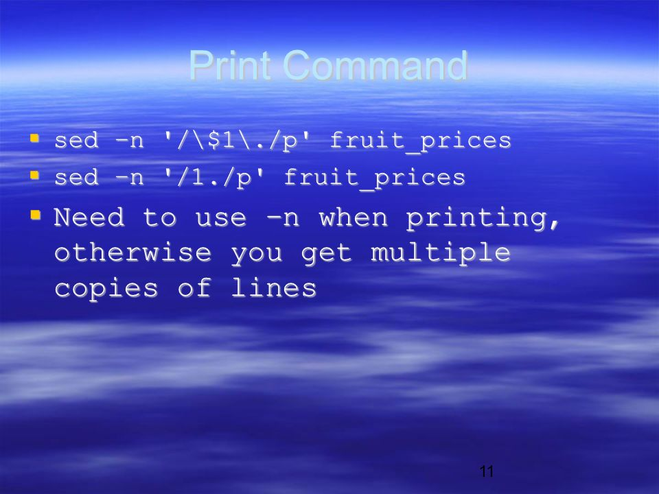 11 Print Command  sed –n /\$1\./p fruit_prices  sed –n /1./p fruit_prices  Need to use –n when printing, otherwise you get multiple copies of lines