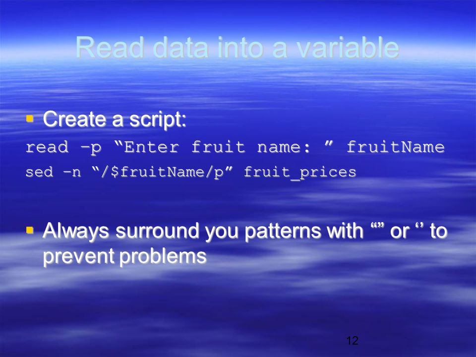 12 Read data into a variable  Create a script: read –p Enter fruit name: fruitName sed –n /$fruitName/p fruit_prices  Always surround you patterns with or '' to prevent problems