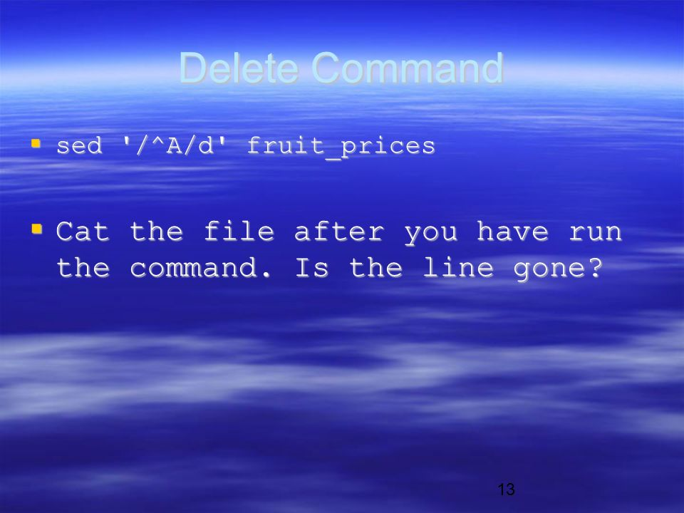 13 Delete Command  sed /^A/d fruit_prices  Cat the file after you have run the command.