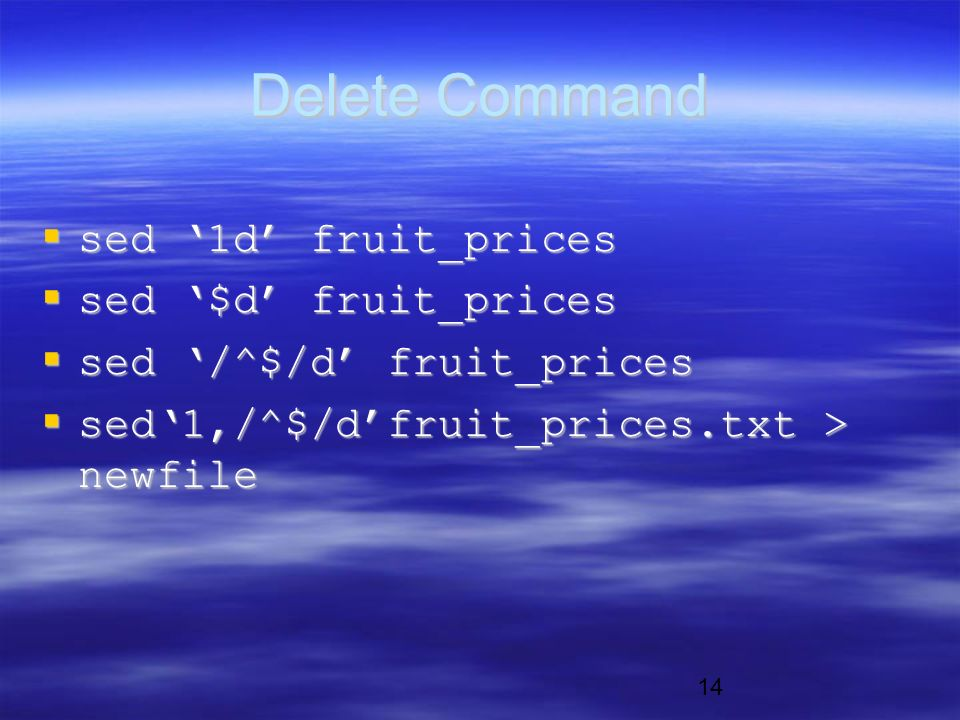 14 Delete Command  sed '1d' fruit_prices  sed '$d' fruit_prices  sed '/^$/d' fruit_prices  sed'1,/^$/d'fruit_prices.txt > newfile